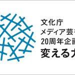 文化庁メディア芸術祭の20年を秋葉原で一望 企画展「変える力」が10月15日から