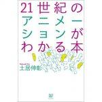 「21世紀のアニメーションがわかる本」、土居伸彰氏は示す新しい世界の見方